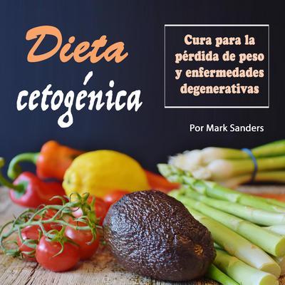 Dieta cetogénica: Cura para una pérdida de peso y enfermedades degenerativas Audiobook, by Mark Sanders