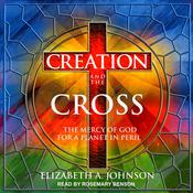 Creation and the Cross: The Mercy of God for a Planet in Peril Audiobook, by Elizabeth A. Johnson