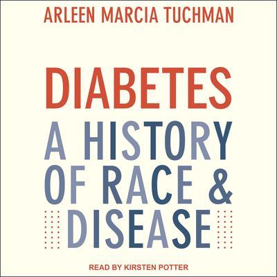 Diabetes: A History of Race & Disease Audiobook, by Arleen Marcia Tuchman