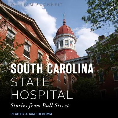 The South Carolina State Hospital: Stories from Bull Street Audiobook, by William Buchheit