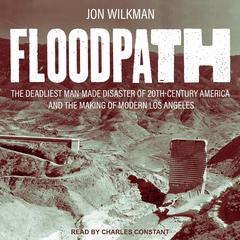 Floodpath: The Deadliest Man-Made Disaster of 20th Century America and the Making of Modern Los Angeles Audiobook, by Jon Wilkman