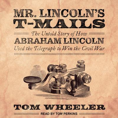 Mr. Lincolns T-Mails: How Abraham Lincoln Used the Telegraph to Win the Civil War Audiobook, by Tom Wheeler