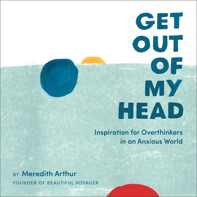 Get Out of My Head: Inspiration for Overthinkers in an Anxious World Audiobook, by Meredith Arthur