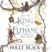 How the King of Elfhame Learned to Hate Stories Audiobook, by Holly Black