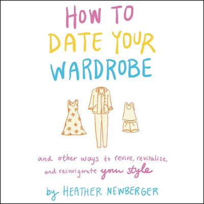 How to Date Your Wardrobe: And Other Ways to Revive, Revitalize, and Reinvigorate Your Style Audiobook, by Heather Newberger