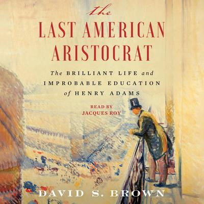The Last American Aristocrat: The Brilliant Life and Improbable Education of Henry Adams Audiobook, by David S. Brown