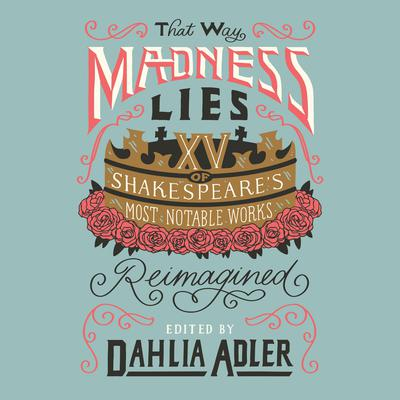 That Way Madness Lies: 15 of Shakespeares Most Notable Works Reimagined Audiobook, by Dahlia Adler