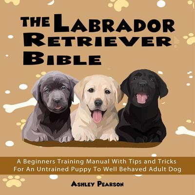 The Labrador Retriever Bible - A Beginners Training Manual With Tips and Tricks For An Untrained Puppy To Well Behaved Adult Dog: A Beginners Training Manual with Tips and Tricks for an Untrained Puppy to Well Behaved Adult Dog Audiobook, by Ashley Pearson