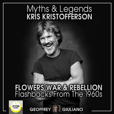 Myths and Legends; Kris Kristofferson; Flowers, War and Rebellion; Flashbacks from the 1960s Audiobook, by Geoffrey Giuliano