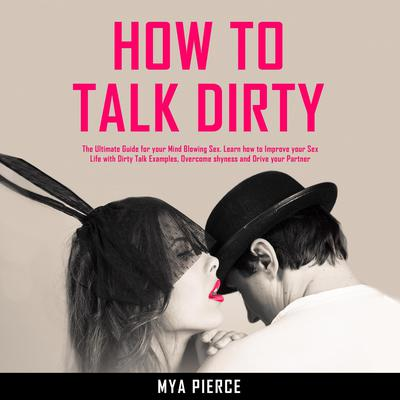 How to Talk Dirty: The Ultimate Guide for your Mind Blowing Sex. Learn how to Improve your Sex Life with Dirty Talk Examples, Overcome shyness and Drive your Partner Wild! Audiobook, by Mya Pierce
