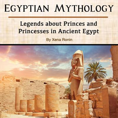 Egyptian Mythology: Legends about Princes and Princesses in Ancient Egypt Audiobook, by Xena Ronin