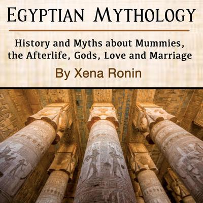 Egyptian Mythology: History and Myths about Mummies, the Afterlife, Gods, Love and Marriage Audiobook, by Xena Ronin