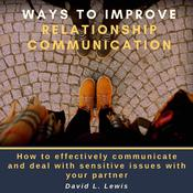 Ways to Improve Relationship Communication: How to Effectively Communicate and Deal With Sensitive Issues With Your Partner Audiobook, by David L. Lewis