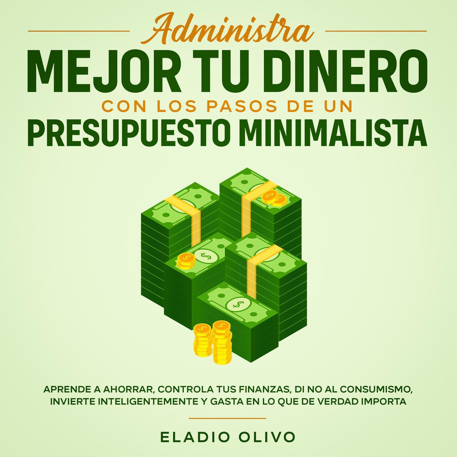 Administra mejor tu dinero con los pasos de un presupuesto minimalista Aprende a ahorrar, controla tus finanzas, di no al consumismo, invierte inteligentemente y gasta en lo que de verdad importa Audiobook, by Eladio Olivo