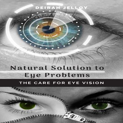 Natural Solution to Eye Problems: The Care for Eye Vision Audiobook, by Deirah Jelloy