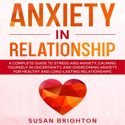 Anxiety in Relationship: A Complete Guide to Stress and Anxiety, Calming Yourself in Uncertainty, and Overcoming Anxiety for Healthy and Long-Lasting Relationships: A Complete Guide to Stress and Anxiety, Calming Yourself in Uncertainty, and Overcoming Anxiety for Healthy and Long-Lasting Relationships Audiobook, by Susan Brighton