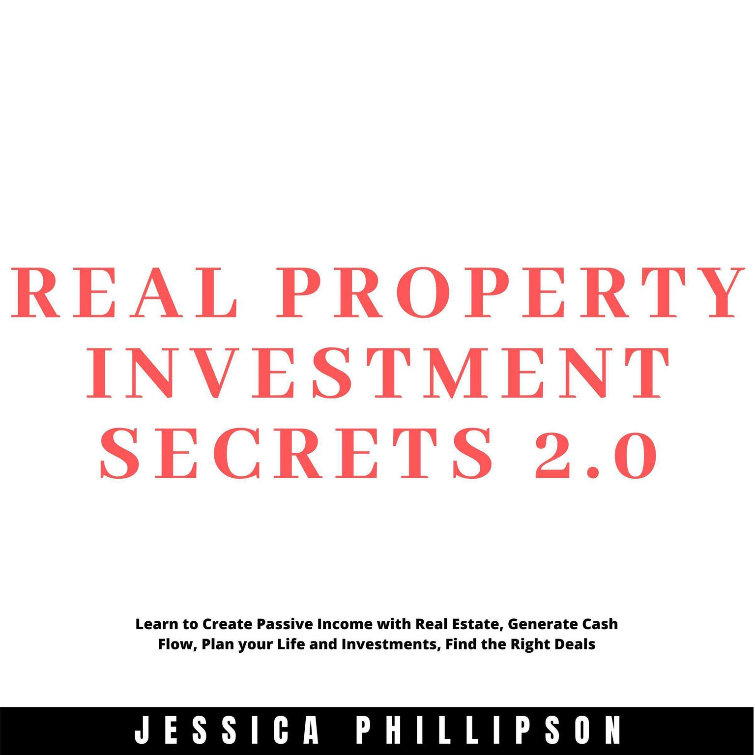 Real Property Investment Secrets 2.0.: Learn to Create Passive Income with Real Estate, Generate Cash Flow, Plan your Life and Investment, Find the Right Deals Audiobook, by Jessica Phillipson
