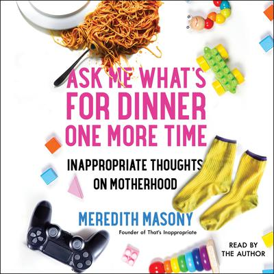 Ask Me Whats for Dinner One More Time: Inappropriate Thoughts on Motherhood Audiobook, by Meredith Masony