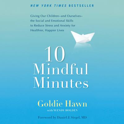 10 Mindful Minutes: Giving Our Children--and Ourselves--the Social and Emotional Skills to Reduce Stress and Anxiety for Healthier, Happy Lives Audiobook, by Goldie Hawn