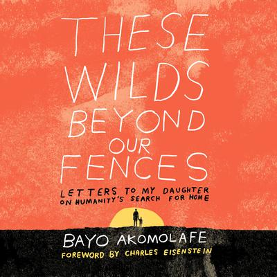 These Wilds Beyond Our Fences: Letters to My Daughter on Humanitys Search for Home Audiobook, by Bayo Akomolafe