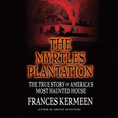 The Myrtles Plantation: The True Story of America's Most Haunted House Audiobook, by Frances Kermeen