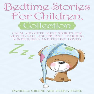 Bedtime Stories for Children Collection: Calm and Cute Sleep Stories for Kids to Fall Asleep Fast, Learning Mindfulness and Feeling Loved Audiobook, by Danielle Greene