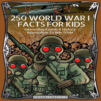 250 World War I Facts For Kid: Interesting Events & History Information To Win Trivia Audiobook, by Scott Matthews