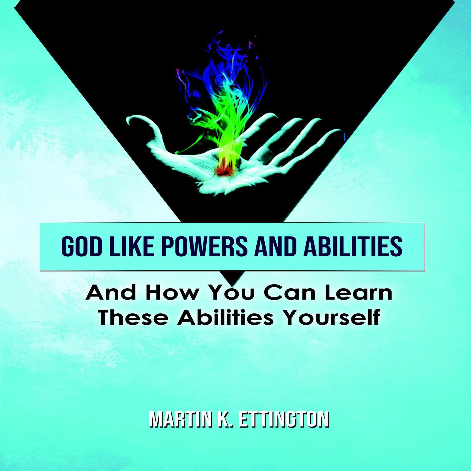 God Like Powers & Abilities: And How You Can Learn These Abilities Yourself Audiobook, by Martin K. Ettington