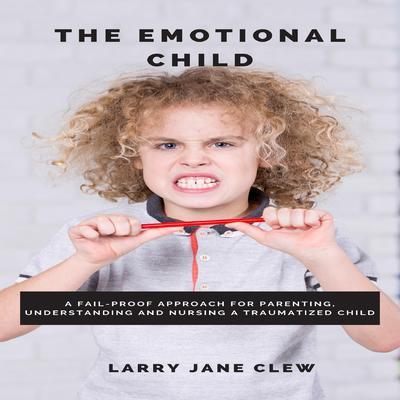 The Emotional Child: A Fail-Proof Approach for Parenting, Understanding and Nursing a Traumatized Child Audiobook, by Larry Jane Clew