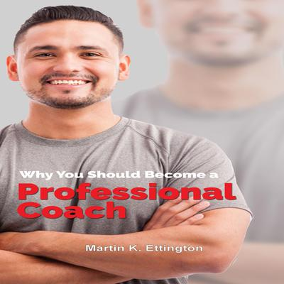Why You Should Become a Professional Coach: And Learn more about a Fast Growing Profession Audiobook, by Martin K. Ettington