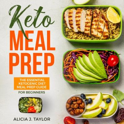 Keto Meal Prep: The Essential Ketogenic Meal Prep Guide For Beginners—30 Days Keto Meal Prep Meal Plan. The Low Carb Diet Cookbook You need in 2018 for weight loss and healthy eating Audiobook, by Alicia J. Taylor