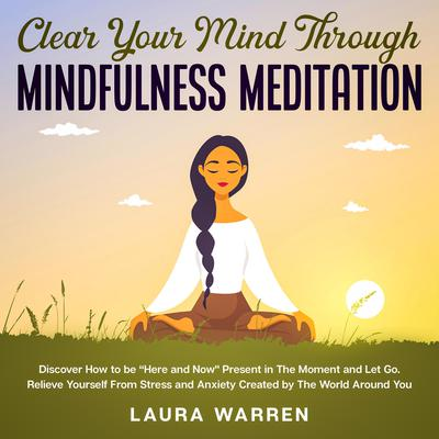 "Clear Your Mind Through Mindfulness Meditation Discover How to be ""Here and Now Present in The Moment and Let Go: Relieve Yourself From Stress and Anxiety Created by The World Around You Audiobook, by Laura Warren"