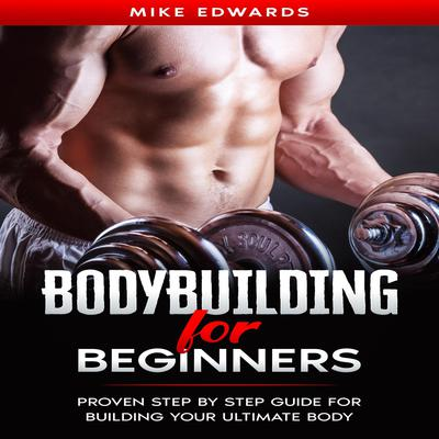 Bodybuilding for Beginners: Proven Step by Step Guide for Building Your Ultimate Body Audiobook, by Mike Edwards