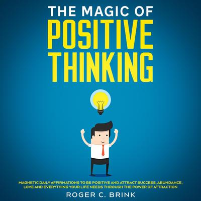 The Magic of Positive Thinking Magnetic Daily Affirmations to Be Positive and Attract Success, Abundance, Love and Everything Your Life Needs Through The Power of Attraction Audiobook, by Roger C. Brink