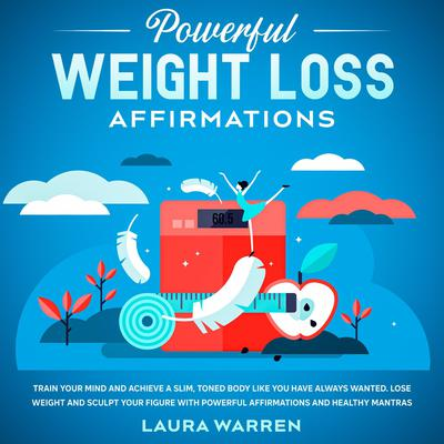 Powerful Weight Loss Affirmations Train Your Mind and Achieve a Slim, Toned Body Like You Have Always Wanted: Lose Weight and Sculpt Your Figure with Powerful Affirmations and Healthy Mantras Audiobook, by Laura Warren