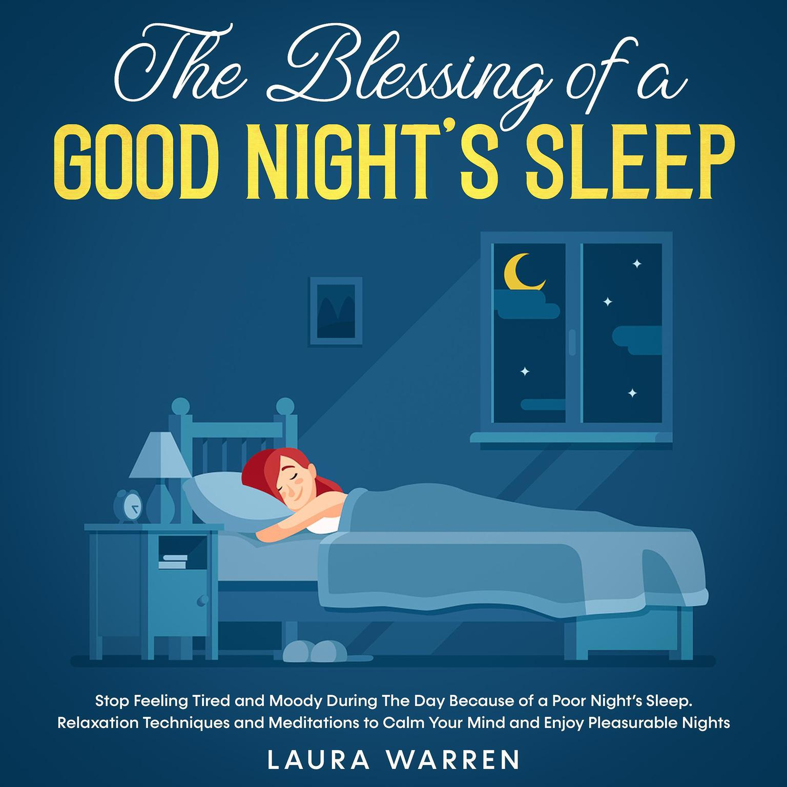 The Blessing of a Good Night's Sleep Stop Feeling Tired and Moody During The Day Because of a Poor Night's Sleep. Relaxation Techniques and Meditations to Calm Your Mind and Enjoy Pleasurable Nights Audiobook, by Laura Warren