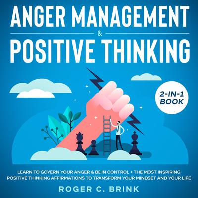 Anger Management & Positive Thinking 2-in-1 Book Learn to Govern Your Anger & Be in Control + The Most Inspiring Positive Thinking Affirmations to Transform Your Mindset and Your Life Audiobook, by Roger C. Brink