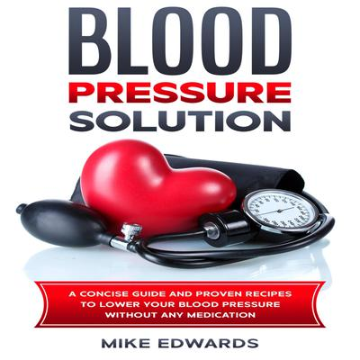Blood Pressure Solution: A Concise Guide and Proven Recipes to Lower Your Blood Pressure Without Any Medication Audiobook, by Mike Edwards