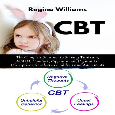 CBT: The Complete Solution to Solving Tantrum, ADHD, Conduct, Oppositional, Defiant & Disruptive Disorders in Children and Adolescents Audiobook, by Regina Williams
