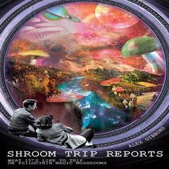 Shroom Trip Reports—What It's Like to Trip on Psilocybin Magic Mushrooms Audiobook, by Alex Gibbons