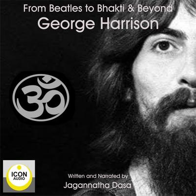 Beatles to Bhakti & Beyond; George Harrison, The Long Road Home Audiobook, by Jagannatha Dasa