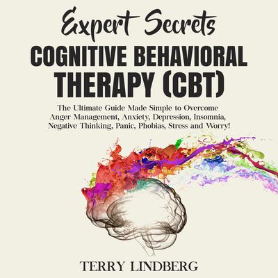 Expert Secrets – Cognitive Behavioral Therapy (CBT): The Ultimate Guide Made Simple to Overcome Anger Management, Anxiety, Depression, Insomnia, Negative Thinking, Panic, Phobias, Stress and Worry!: The Ultimate Guide Made Simple to Overcome Anger Management, Anxiety, Depression, Insomnia, Negative Thinking, Panic, Phobias, Stress and Worry! Audiobook, by Terry Lindberg