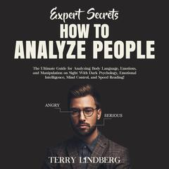 Expert Secrets – How to Analyze People: The Ultimate Guide for Analyzing Body Language, Emotions, and Manipulation on Sight With Dark Psychology, Emotional Intelligence, Mind Control, and Speed Reading!: The Ultimate Guide for Analyzing Body Language, Emotions, and Manipulation on Sight With Dark Psychology, Emotional Intelligence, Mind Control, and Speed Reading! Audiobook, by Terry Lindberg