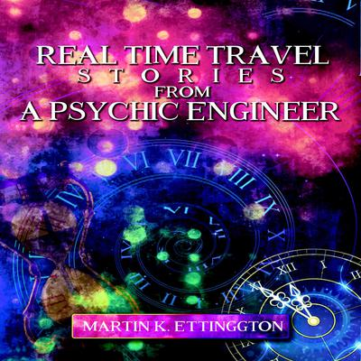 Real Time Travel Stories From a Psychic Engineer Audiobook, by Martin K. Ettington