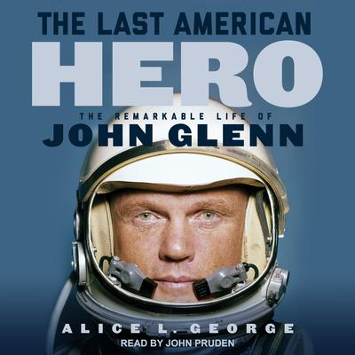 The Last American Hero: The Remarkable Life of John Glenn Audiobook, by Alice L. George