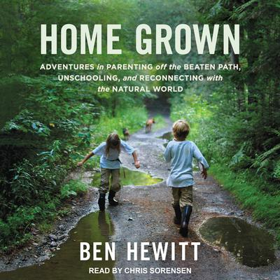 Home Grown: Adventures in Parenting off the Beaten Path, Unschooling, and Reconnecting with the Natural World Audiobook, by