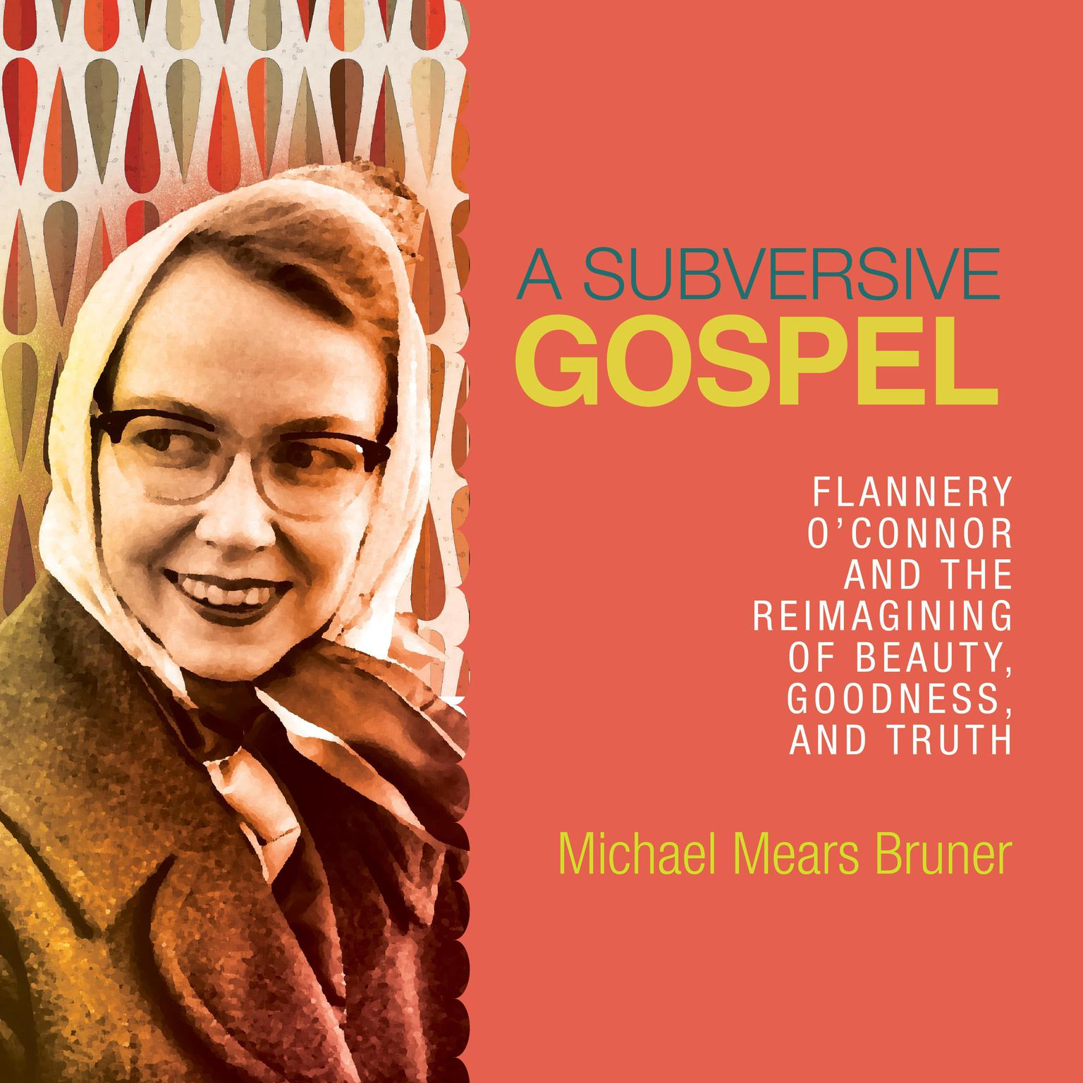 A Subversive Gospel: Flannery OConnor and the Reimagining of Beauty, Goodness, and Truth Audiobook, by Michael Mears Bruner