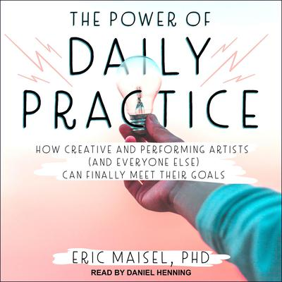 The Power of Daily Practice: How Creative and Performing Artists (and Everyone Else) Can Finally Meet Their Goals Audiobook, by Eric Maisel
