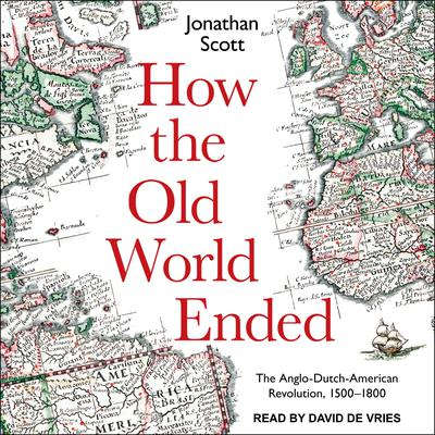 How the Old World Ended: The Anglo-Dutch-American Revolution 1500-1800 Audiobook, by Jonathan Scott