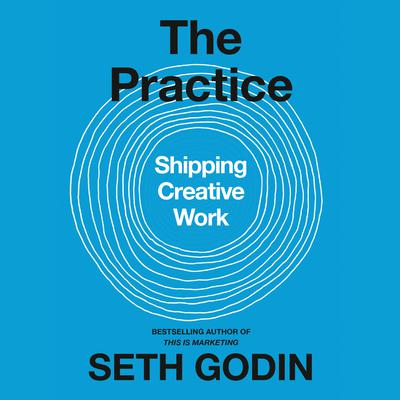 The Practice: Shipping Creative Work Audiobook, by Seth Godin